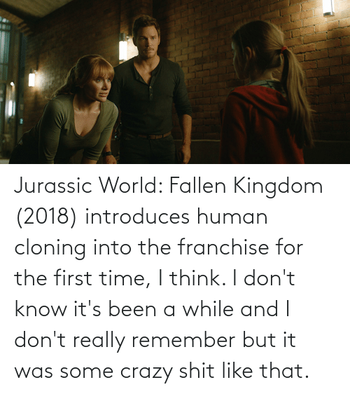 kingdom: Jurassic World: Fallen Kingdom (2018) introduces human cloning into the franchise for the first time, I think. I don't know it's been a while and I don't really remember but it was some crazy shit like that.