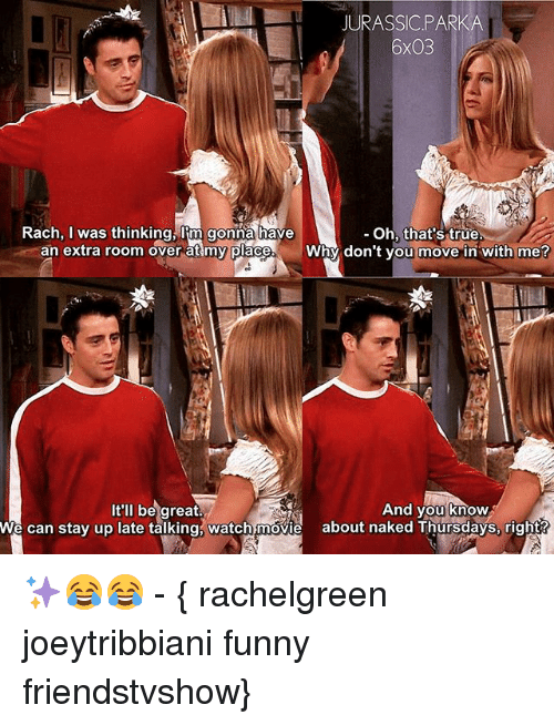 moving in: JURASSICPARKA  6x03  Rach, I was thinking, Iim gonna have  - Oh, that's true  Why don't you move in with me?  y don't you move in with me?  It'll be great.  And you know  And you know  We can stay up late talking, watch movie about naked Thursdays, right? ✨😂😂 - { rachelgreen joeytribbiani funny friendstvshow}