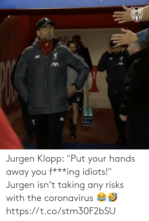 "ing: Jurgen Klopp: ""Put your hands away you f***ing idiots!"" Jurgen isn't taking any risks with the coronavirus 😂🤣 https://t.co/stm30F2bSU"