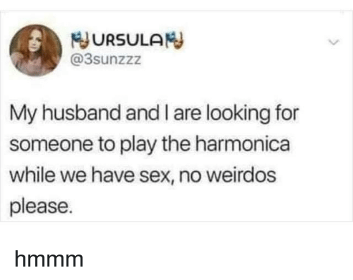 weirdos: JURSULAN  @3sunzzz  My husband and I are looking for  someone to play the harmonica  while we have sex, no weirdos  please hmmm