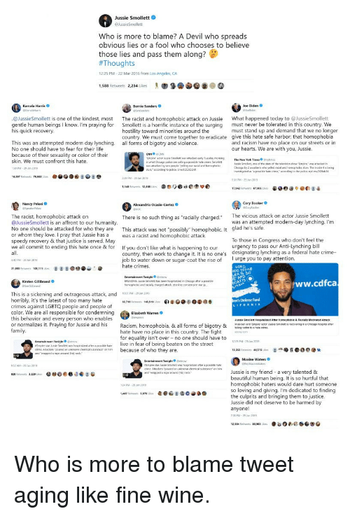 """Beautiful, Bernie Sanders, and Chicago: Jussie Smollett  Who is more to blame? A Devil who spreads  obvious lies or a fool who chooses to believe  those lies and pass them along?  #Thoug  12:25 PM-22 Mar 2016 from Los Angeles, CA  1,588 Retweets 2,234 Likes """" 9. @@@ ④  Kamala Harris  Bernie Sanders  Joe Biden  @JussieSmollett is one of the kindest, most  gentle human beings I know. I'm praying for  The racist and homophobic attack on Jussie  Smollett is a horrific instance of the surging  hostility toward minorities around the  country. We must come together to eradicate  all forms of bigotry and violence  What happened today to @JussieSmollett  must never be tolerated in this country. We  must stand up and demand that we no longer  give this hate safe harbor, that homophobia  and racism have no place on our streets or in  our hearts. We are with you, Jussie.  IS  This was an attempted modern day lynching.  No one should have to fear for their life  because of their sexuality or color of their  skin. We must confront this hate  30PM-29 209  CNN CNN  mpire actor usue Smolett was attacked ewnly Tueday momng  what Chicago polca are caling a possibile hate crime. St  a attacked by two people yeling out racial and homophoic  usse Smoliett, one of the stans of the selevision show Empire wwattacked  Chicago tr? 2 assaiants uhu yoled racial and hormophobK ฝนเ1 Th. ntidert is being  inwestigsed as posble hale cime accondng to the police. nytimGh2  slurs accorcing to police ant/265D2nx  79.982  31 PM 29 Jan 2019  3,140 Retweets 12,868 Lke  栾恋りOcie偬莘の  e. @e:  é  17.94 Retweets ฮ7.005 lka  Cory Booker  Corylooe  Nancy Pelosi  The vicious attack on actor Jussie Smollett  The racist, homophobic attack on  @JussieSmollett is an affront to our humanity  No one should be attacked for who they are This attack was not """"possibly"""" homophobic. It glad he's safe  or whom they love. I pray that Jussie has a as a racist and homophobic attack.  speedy recovery & that justice is served. May """