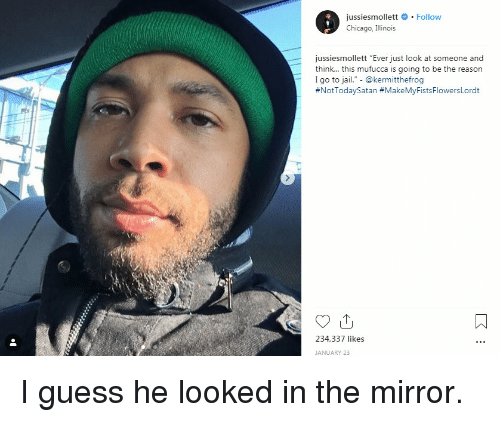 "Illinois: jussiesmollett # . Follow  Chicago, Illinois  jussiesmollett ""Ever just look at someone and  think... this mufucca is going to be the reason  I go to jail."" - @kermitthefrog  #NotTodaySatan #MakeMyFistsFlowersLordt  234,337 likes  JANUARY 23 I guess he looked in the mirror."