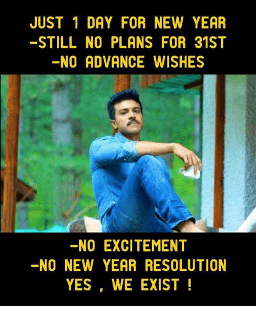 Memes, New Year's, and 🤖: JUST 1 DAY FOR NEW YEAR  STILL NO PLANS FOR 31ST  NO ADVANCE WISHES  NO EXCITEMENT  -NO NEW YEAR RESOLUTION  YES, WE EXIST!