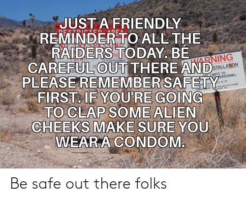 Condom: JUST A FRIENDLY  REMINDER TO ALL THE  RAIDERS TODAY. BE  CAREFUL OUT THERE AND  RE STRITED  uS. Air Force Installation  HARNING  PLEASEREMEMBER SAFETY  FIRST. IF YOU'RE GOING  TO CLAP SOME ALIEN  CHEEKS MAKE SURE YOU  WEAR A CONDOM  STALLATION  OFF LIMITS TO  PERSONNEL  NAUT  rity Act. 50  nterna  US.C  and $5.000 fine  THORIT  o one year imprisonment  PUNISHMENT: Be safe out there folks