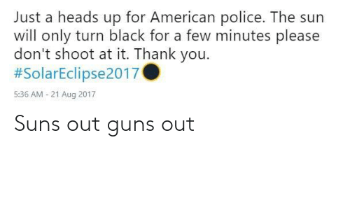 Guns, Police, and Thank You: Just a heads up for American police. The sun  will only turn black for a few minutes please  don't shoot at it. Thank you.  #SolarEclipse2017  5:36 AM - 21 Aug 2017 Suns out guns out