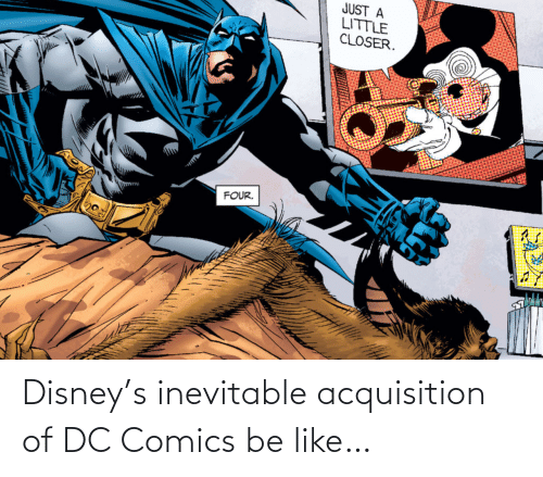 Four: JUST A  LITTLE  CLOSER.  FOUR. Disney's inevitable acquisition of DC Comics be like…