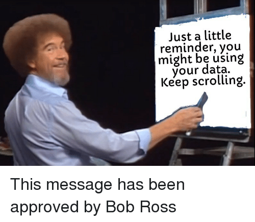 Bob Ross, Approved, and Been: Just a little  reminder, you  might be using  your data.  Keep scrolling This message has been approved by Bob Ross
