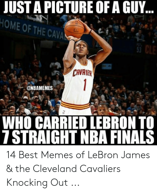 lebron james meme: JUST A PICTURE OF A GUY  HOME OF THE CAVA  53  CAVAAER  WHO CARRIED LEBRON TO  7 STRAIGHT NBA FINALS 14 Best Memes of LeBron James & the Cleveland Cavaliers Knocking Out ...