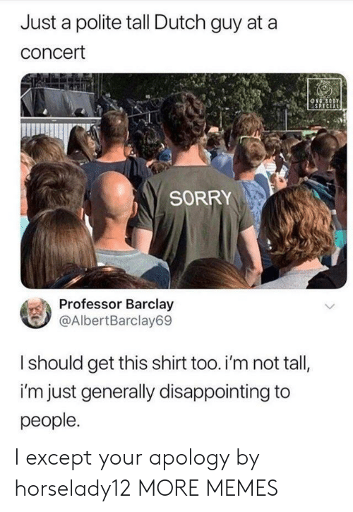 Apology: Just a polite tall Dutch guy at a  concert  NG BODY  SPECIAL  SORRY  Professor Barclay  @AlbertBarclay69  Ishould get this shirt too. i'm not tall,  i'm just generally disappointing to  people. I except your apology by horselady12 MORE MEMES
