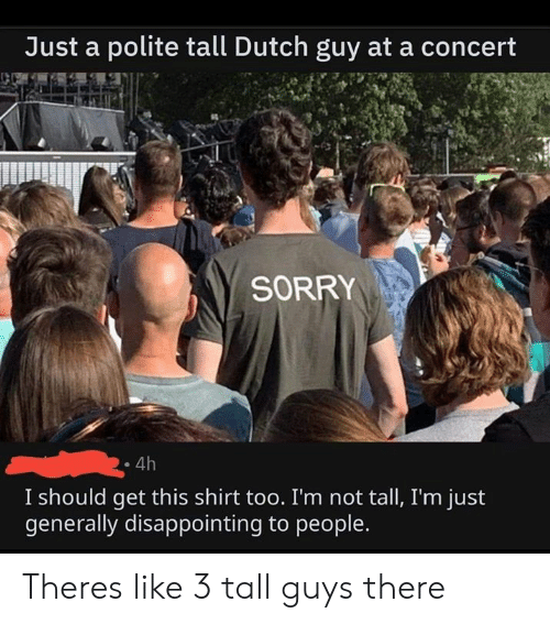 Theres Like: Just a polite tall Dutch guy at a concert  SORRY  4h  I should get this shirt too. I'm not tall, I'm just  generally disappointing to people. Theres like 3 tall guys there