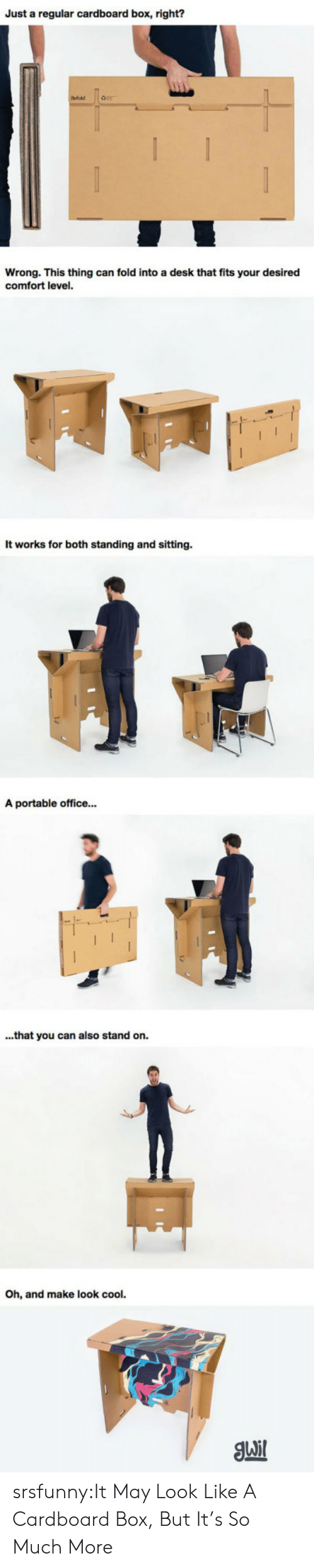 cardboard box: Just a regular cardboard box, right?  Wrong. This thing can fold into a desk that fits your desired  comfort level.  It works for both standing and sitting  A portable office...  ...that you can also stand on.  h, and make look cool. srsfunny:It May Look Like A Cardboard Box, But It's So Much More