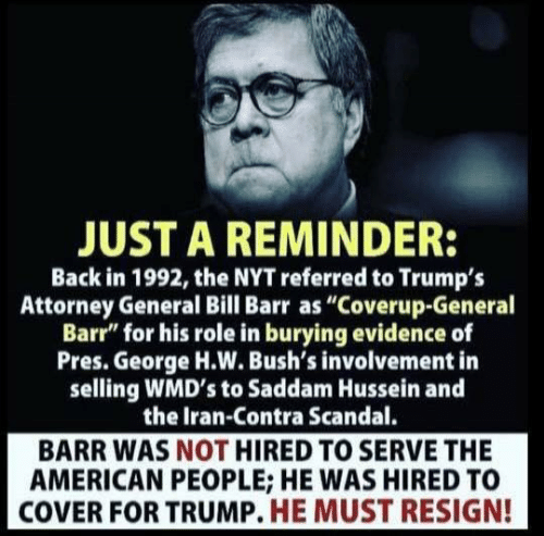 "American, Iran, and Scandal: JUST A REMINDER:  Back in 1992, the NYT referred to Trumps  Attorney General Bill Barr as ""Coverup-General  Barr"" for his role in burying evidence of  Pres. George H.W. Bush's involvement in  selling WMD's to Saddam Hussein and  the Iran-Contra Scandal.  BARR WAS NOT HIRED TO SERVE THE  AMERICAN PEOPLE; HE WAS HIRED TO  COVER FOR TRUMP. HE MUST RESIGN!"