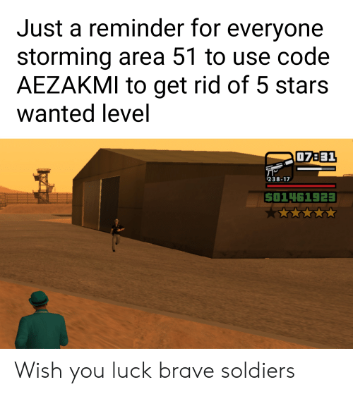 Brave Soldiers: Just a reminder for everyone  storming area 51 to use code  AEZAKMI to get rid of 5 stars  wanted level  07B31  238-17  501461923 Wish you luck brave soldiers