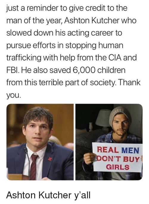 human trafficking: just a reminder to give credit to the  man of the year, Ashton Kutcher who  slowed down his acting career to  pursue efforts in stopping human  trafficking with help from the CIA and  FBl. He also saved 6,000 children  from this terrible part of society. Thank  you  REAL MEN  ON'T BUY  GIRLS Ashton Kutcher y'all