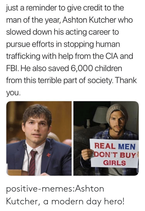 real men: just a reminder to give credit to the  man of the year, Ashton Kultcher who  slowed down his acting career to  pursue efforts in stopping human  trafficking with help from the CIA and  FBl. He also saved 6,000 children  from this terrible part of society. Thank  you  REAL MEN  ON'T BUY  GIRLS positive-memes:Ashton Kutcher, a modern day hero!