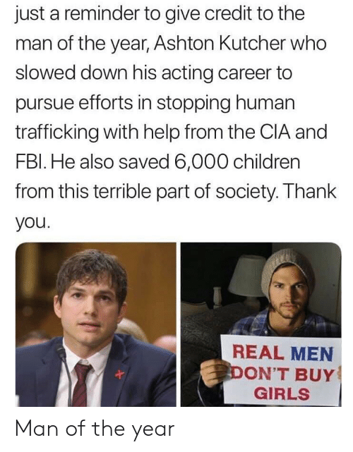 real men: just a reminder to give credit to the  man of the year, Ashton Kutcher who  slowed down his acting career to  pursue efforts in stopping human  trafficking with help from the CIA and  FBl. He also saved 6,000 children  from this terrible part of society. Thank  you  REAL MEN  ON'T BUY  GIRLS Man of the year