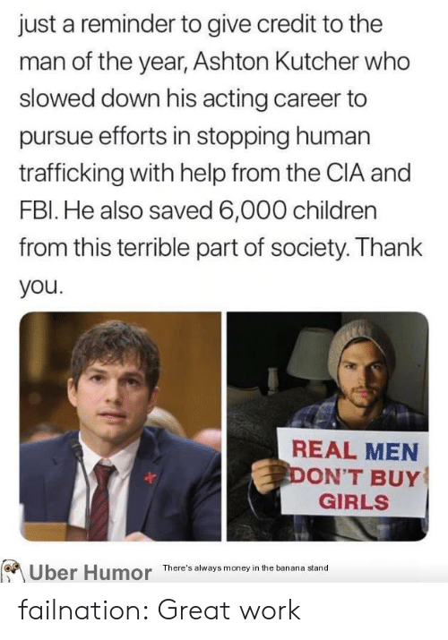 real men: just a reminder to give credit to the  man of the year, Ashton Kutcher who  slowed down his acting career to  pursue efforts in stopping human  trafficking with help from the CIA and  FBI. He also saved 6,000 children  from this terrible part of society. Thank  you.  REAL MEN  DON'T BUY  GIRLS  Uber Humor  There's always money in the banana stand failnation:  Great work