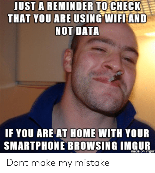 Home, Imgur, and Data: JUST A REMINDER TOCHECK  THAT YOU ARE USING WIFLEAND  NOT DATA  IF YOU ARE AT HOME WITH YOUR  SMARTPHONE BROWSIN G IMGUR  made on imur Dont make my mistake