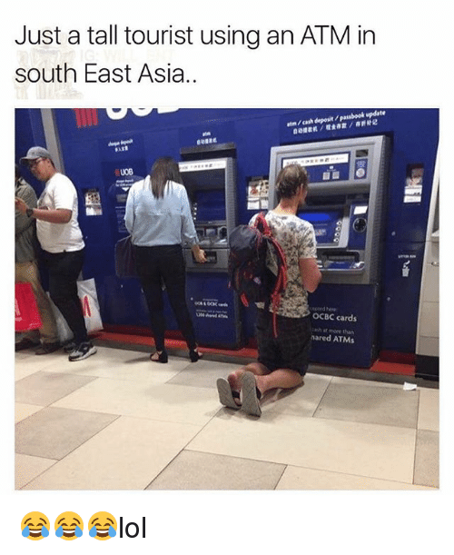 ♂: Just a tall tourist using an ATM in  south East Asia..  atm / cash deposit / passbook update  捷截机/噬金存款/存折补记  0B  edoed e  OCBC cards  cash at more than  nared ATMs 😂😂😂lol