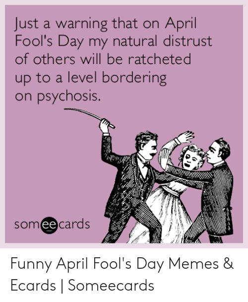 April Fools Memes: Just a warning that on April  Fool's Day my natural distrust  of others will be ratcheted  up to a level bordering  psychosis.  on  someecards Funny April Fool's Day Memes & Ecards | Someecards