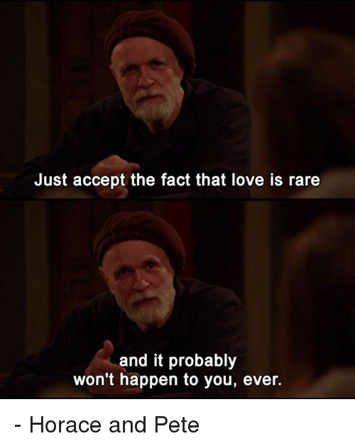 Love, Memes, and Horace: Just accept the fact that love is rare  and it probably  won't happen to you, ever. - Horace and Pete