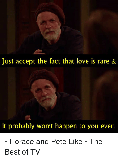 Peted: Just accept the fact that love is rare &  it probably won't happen to you ever. - Horace and Pete   Like - The Best of TV