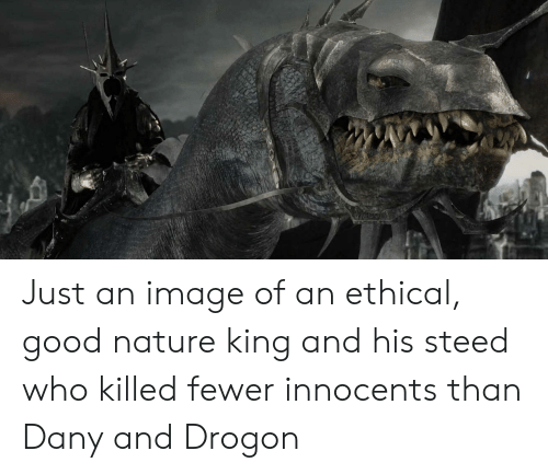 Good, Image, and Nature: Just an image of an ethical, good nature king and his steed who killed fewer innocents than Dany and Drogon