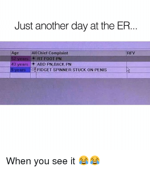 Dank, When You See It, and Penis: Just another day at the ER  Age  52 years RT FO0T PN  43  All Chief Complaint  RFV  years 19:ABD PN,BACK PN  ears FIDGET SPINNER STUCK ON PENIS  9 y When you see it 😂😂