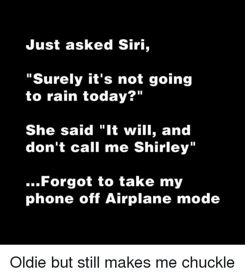 "chuckling: Just asked Siri,  ""Surely it's not going  to rain today?""  She said ""It will, and  don't call me Shirley""  Forgot to take my  phone off Airplane mode Oldie but still makes me chuckle"