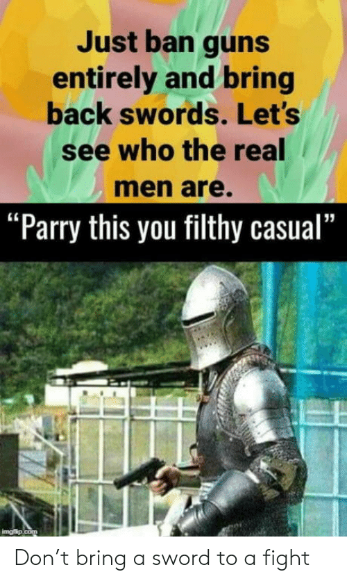 "real men: Just ban guns  entirely and bring  back swords. Let's  see who the real  men are.  ""Parry this you filthy casual""  imgflip.com Don't bring a sword to a fight"