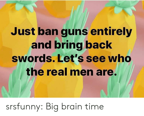Men Are: Just ban guns entirely  and bring back  swords. Let's see who  the real men are. srsfunny:  Big brain time