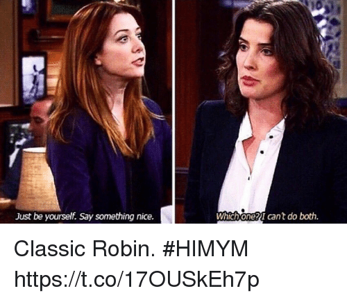 Memes, Nice, and 🤖: Just be yourself. Say something nice.  Which one?I cant do both. Classic Robin. #HIMYM https://t.co/17OUSkEh7p