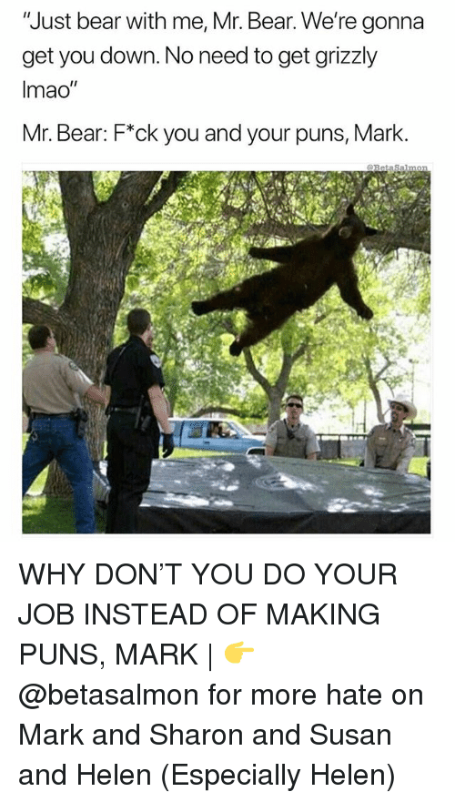 """Memes, Puns, and Bear: Just bear with me, Mr. Bear. We're gonna  get you down. No need to get grizzly  Imao""""  Mr. Bear: F*ck you and your puns, Mark. WHY DON'T YOU DO YOUR JOB INSTEAD OF MAKING PUNS, MARK 