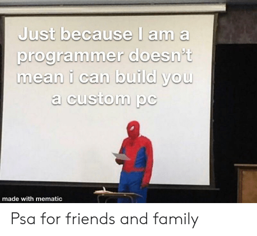 Family, Friends, and Mean: Just because I am a  programmer doesn't  mean i can build you  a custom pc  made with mematic Psa for friends and family