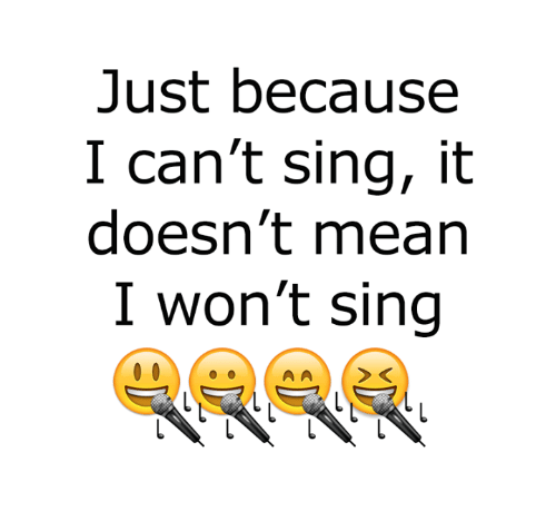 Memes, Mean, and 🤖: Just because  I can't sing, it  doesn't mean  I won't sing