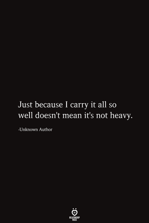 Mean, Unknown, and All: Just because I carry it all so  well doesn't mean it's not heavy.  -Unknown Author  RELATIONSHIP  ES