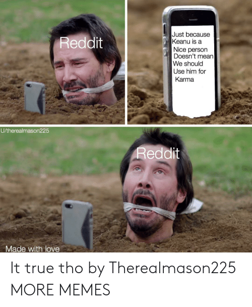 Nice Person: Just because  Keanu is a  Reddit  Nice person  Doesn't mean  We should  Use him for  Karma  U/therealmason225  Reddit  Made with love It true tho by Therealmason225 MORE MEMES