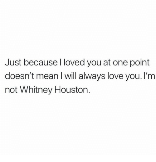 whitney: Just because l loved you at one point  doesn't mean l will always love you. I'm  not Whitney Houstorn.