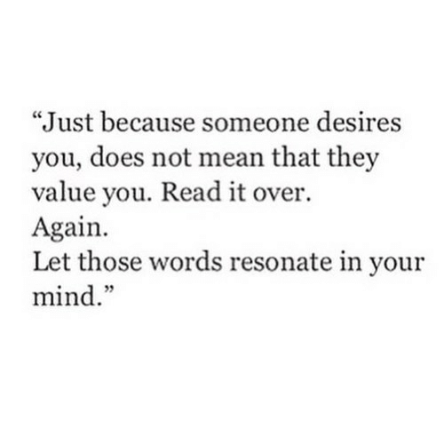 """Mean, Mind, and They: """"Just because someone desires  you, does not mean that they  value you. Read it over.  Again.  Let those words resonate in your  mind."""""""