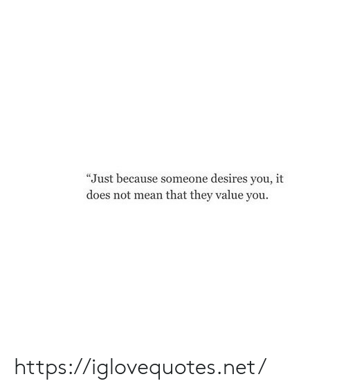 "Mean, Net, and They: ""Just because someone desires you, it  does not mean that they value you. https://iglovequotes.net/"