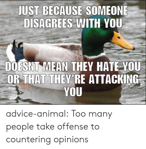 disagrees: JUST BECAUSE SOMEONE  DISAGREES WITH YOU  DOESNIT MEAN THEY HATE YOU  OR THAT THEY'RE ATTACKING  YOU advice-animal:  Too many people take offense to countering opinions