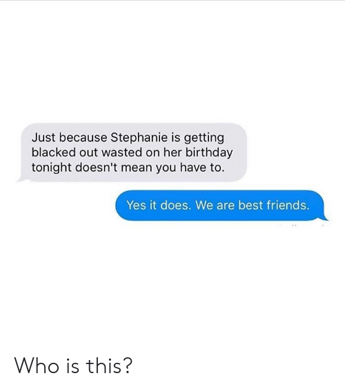 stephanie: Just because Stephanie is getting  blacked out wasted on her birthday  tonight doesn't mean you have to.  Yes it does. We are best friends. Who is this?