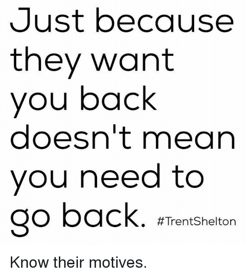Motivationals: Just because  they want  you back  doesn't mean  you need to  go back. a  Trent Shelton Know their motives.