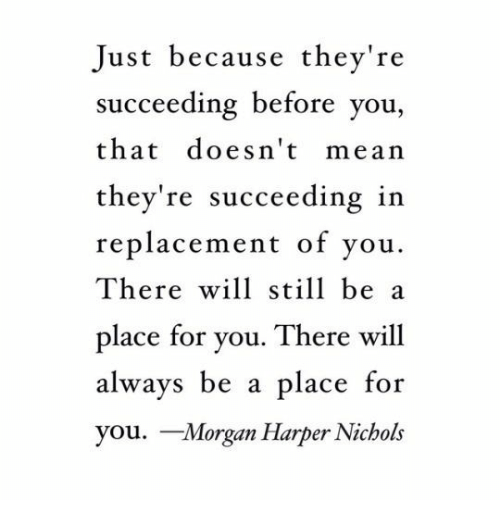 Succeeding: Just because they're  succeeding before you,  that doesn't mean  they're succeeding in  replacement of vou.  There will still be a  place for you. There will  always be a place  you. Morgan Harper Nichols  for