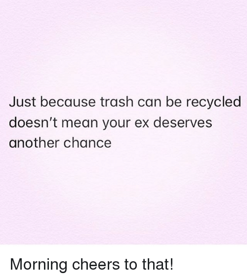 Trash, Mean, and Girl Memes: Just because trash can be recycled  doesn't mean your ex deserves  another chance Morning cheers to that!