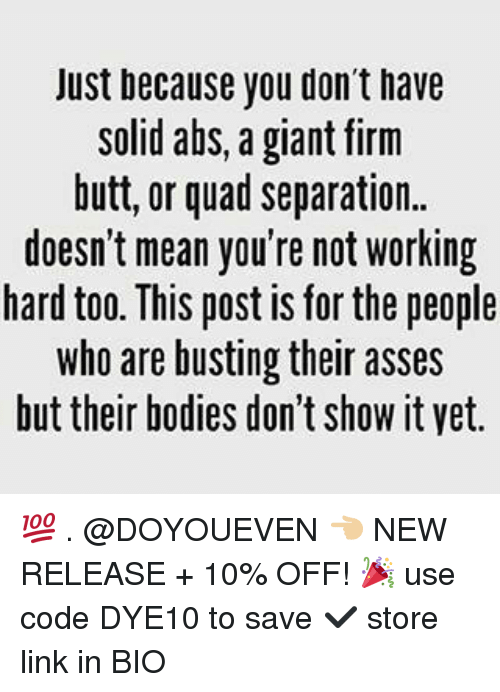 vetting: Just because you don't have  solid abs, a giant firm  butt, or quad separation.  doesn't mean you're not working  hard too. This post is for the people  who are busting their asses  but their bodies don't ShoW it vet. 💯 . @DOYOUEVEN 👈🏼 NEW RELEASE + 10% OFF! 🎉 use code DYE10 to save ✔️ store link in BIO