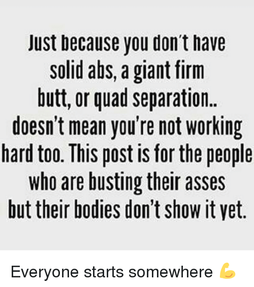 separation: Just because you don't iave  solid abs, a giant firm  butt, or quad separation..  doesn't mean you're not working  hard too. This post is for the people  who are busting their asses  but their bodies don't show it yet. Everyone starts somewhere 💪