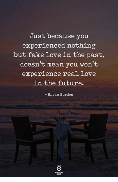 Fake, Future, and Love: Just because you  experienced nothing  but fake love in the past,  doesn't mean you won't  experience real love  in the future.  - Bryan Burden  ELATIONGP