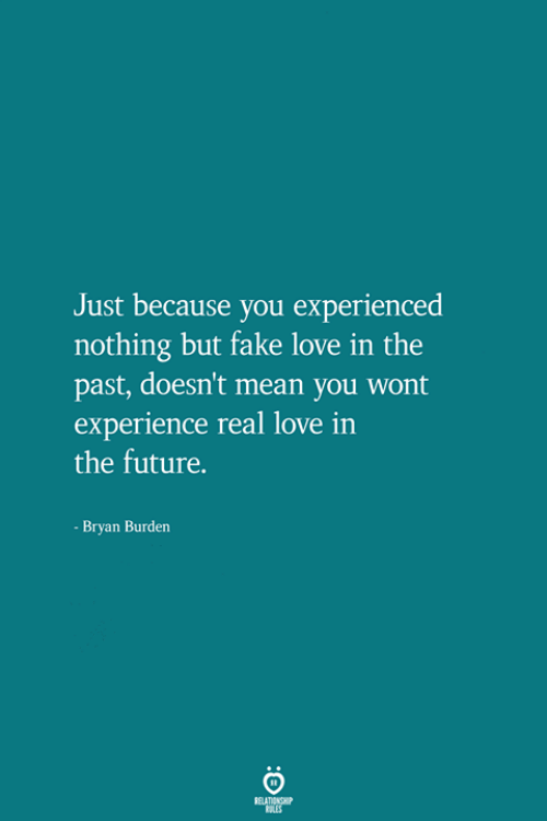 Fake, Future, and Love: Just because you experienced  nothing but fake love in the  past, doesn't mean you wont  experience real love in  the future.  - Bryan Burden