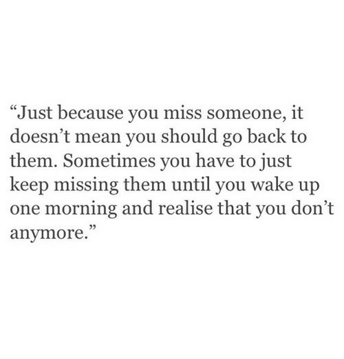 """Miss Someone: """"Just because you miss someone, it  doesn't mean you should go back to  them. Sometimes you have to just  keep missing them until you wake up  one morning and realise that you don't  anymore.""""  5"""